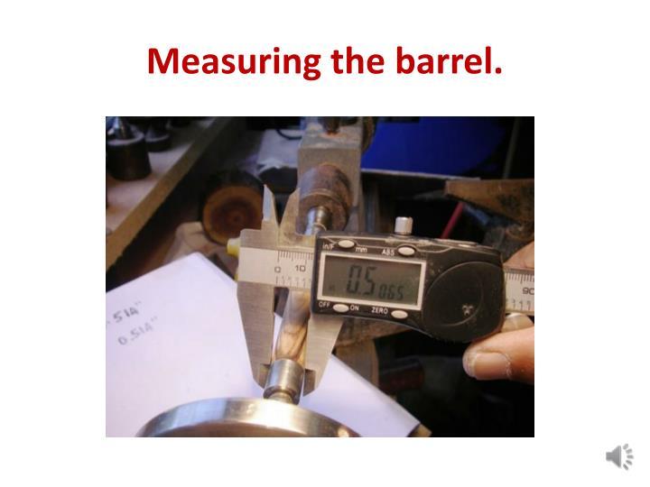 Measuring the barrel.