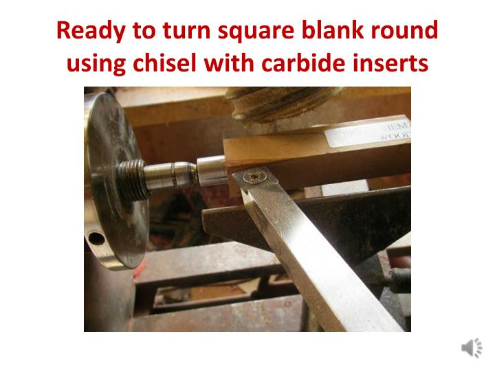 Ready to turn square blank round using chisel with carbide inserts