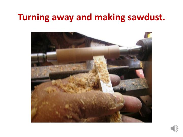 Turning away and making sawdust.