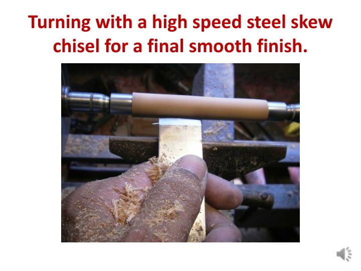 Turning with a high speed steel skew chisel for a final smooth finish.