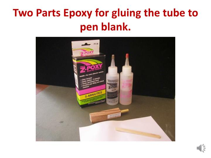 Two Parts Epoxy for gluing the tube to pen blank.