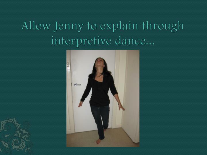 Allow Jenny to explain through interpretive dance...