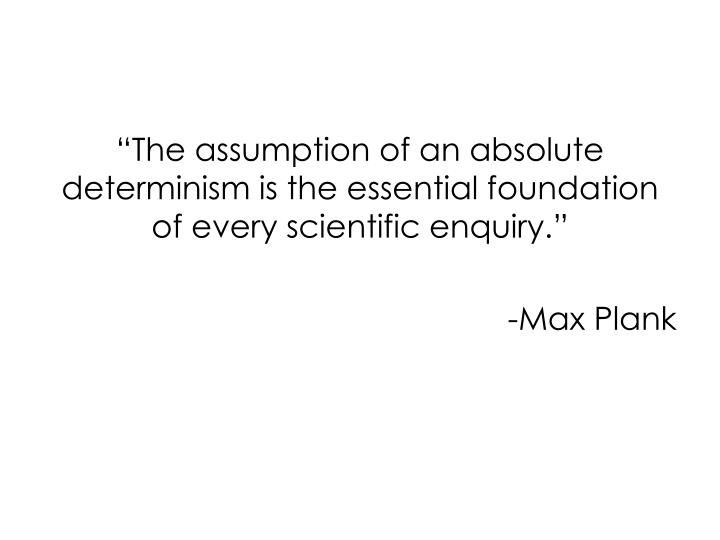 """The assumption of an absolute determinism is the essential foundation of every scientific enquiry."""