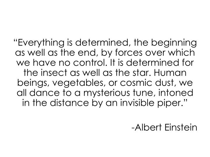 """Everything is determined, the beginning as well as the end, by forces over which we have no control. It is determined for the insect as well as the star. Human beings, vegetables, or cosmic dust, we all dance to a mysterious tune, intoned in the distance by an invisible piper."""