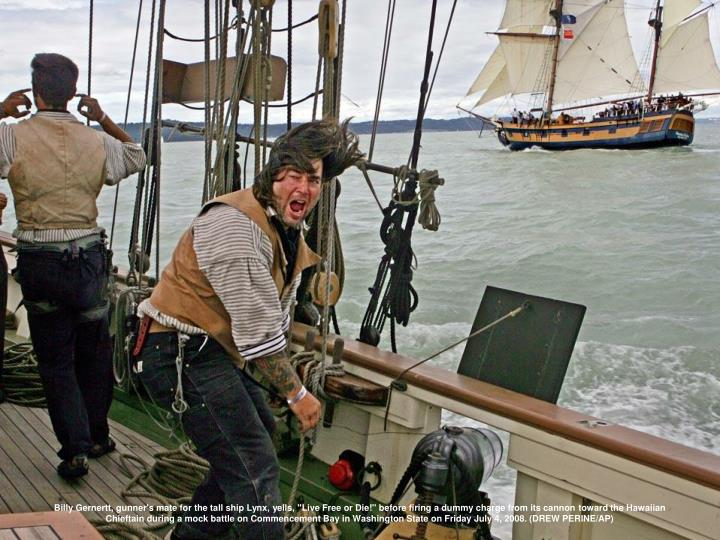 "Billy Gernertt, gunner's mate for the tall ship Lynx, yells, ""Live Free or Die!"" before firing a dummy charge from its cannon toward the Hawaiian Chieftain during a mock battle on Commencement Bay in Washington State on Friday July 4, 2008. (DREW PERINE/AP)"