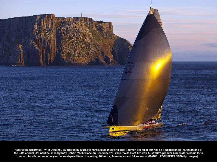 "Australian supermaxi ""Wild Oats XI"", skippered by Mark Richards, is seen sailing past Tasman Island at sunrise as it approached the finish line of the 64th annual 628-nautical mile Sydney Hobart Yacht Race on December 28, 2008. ""Wild Oats XI"" won Australia's premier blue water classic for a record fourth consecutive year in an elapsed time of one day, 20 hours, 34 minutes and 14 seconds. (DANIEL FORSTER/AFP/Getty Images)"