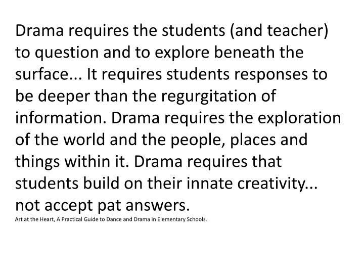 Drama requires the students (and teacher) to question and to explore beneath the surface... It requires students responses to be deeper than the regurgitation of information. Drama requires the exploration of the world and the people, places and things within it. Drama requires that students build on their innate creativity... not accept pat answers.