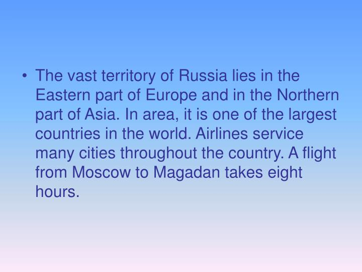 The vast territory of Russia lies in the Eastern part of Europe and in the Northern part of Asia. In area, it is one of the largest countries in the world. Airlines service many cities throughout the country. A flight from Moscow to Magadan takes eight hours.