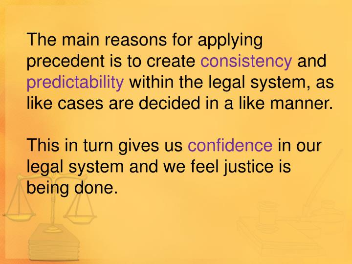 The main reasons for applying precedent is to create