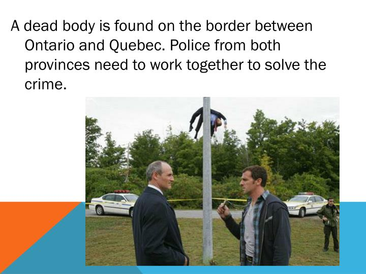 A dead body is found on the border between Ontario and Quebec. Police from both provinces need to work together to solve the crime.