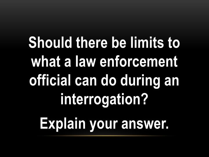 Should there be limits to what a law enforcement official can do during an interrogation?