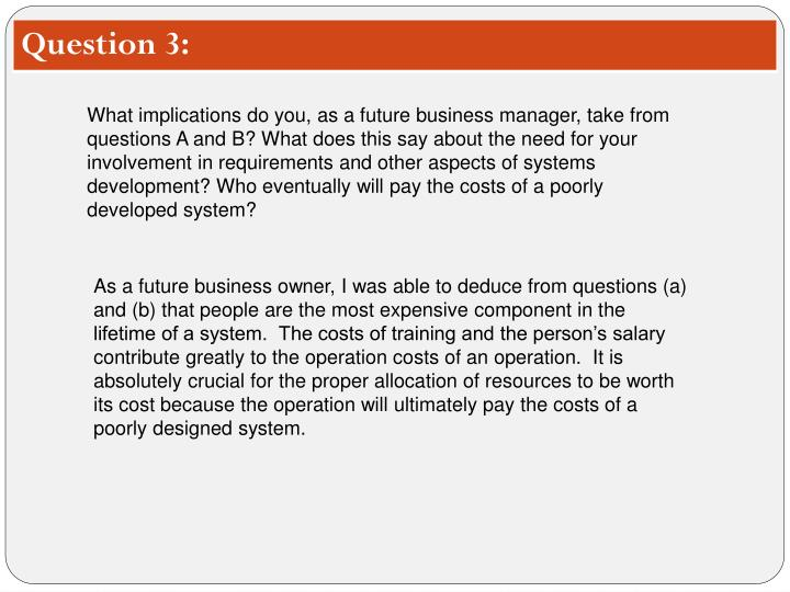 What implications do you, as a future business manager, take from questions A and B? What does this say about the need for your involvement in requirements and other aspects of systems development? Who eventually will pay the costs of a poorly developed system?