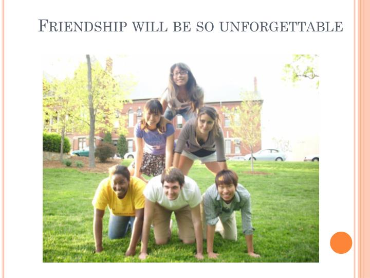 Friendship will be so unforgettable