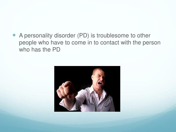A personality disorder (PD) is troublesome to other people who have