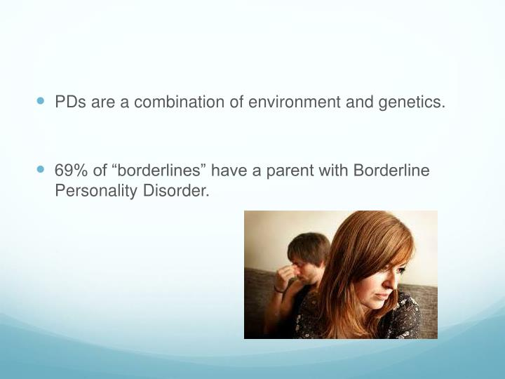 PDs are a combination of environment and genetics.