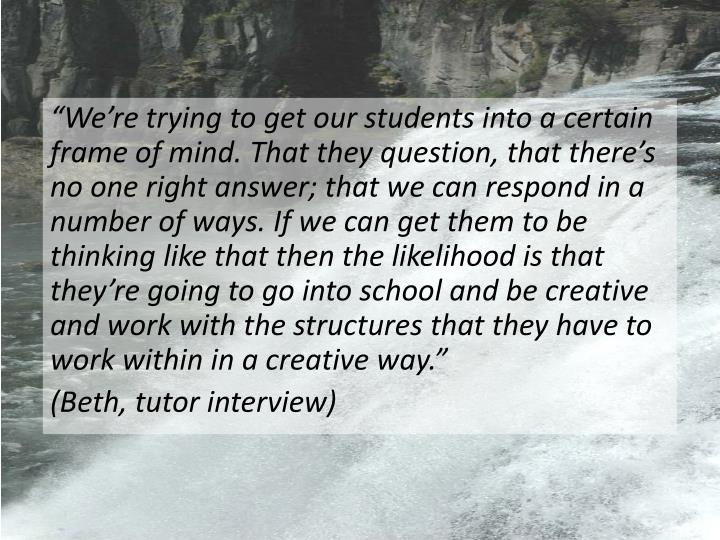 Were trying to get our students into a certain frame of mind. That they question, that theres no one right answer; that we can respond in a number of ways. If we can get them to be thinking like that then the likelihood is that theyre going to go into school and be creative and work with the structures that they have to work within in a creative way.