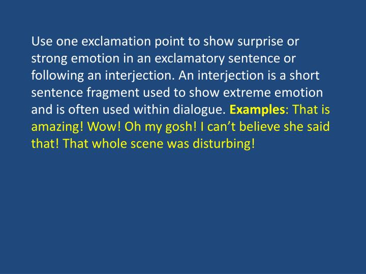 Use one exclamation point to show surprise or strong emotion in an exclamatory sentence or following...