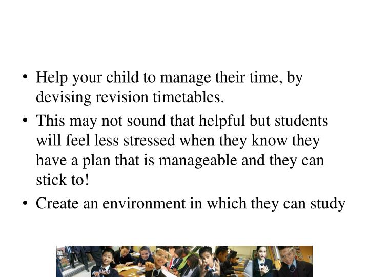 Help your child to manage their time, by devising revision timetables.