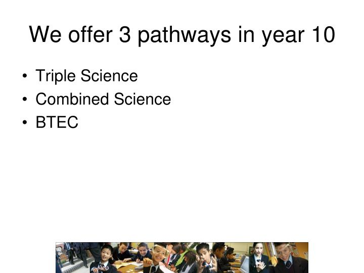 We offer 3 pathways in year 10
