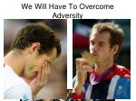 we will have to overcome adversity