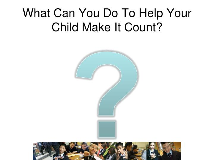 What Can You Do To Help Your Child Make It Count?