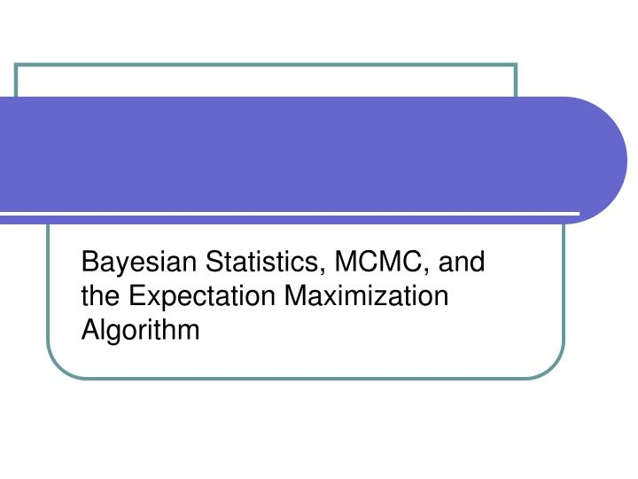 Bayesian statistics mcmc and the expectation maximization algorithm