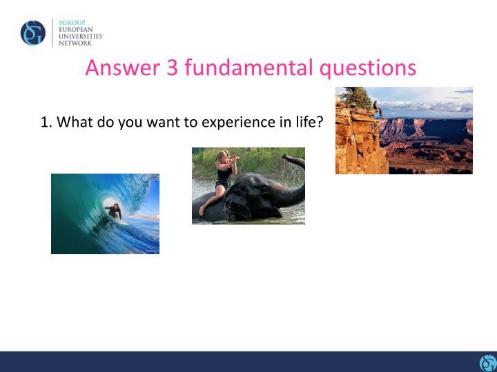 Answer 3 fundamental questions