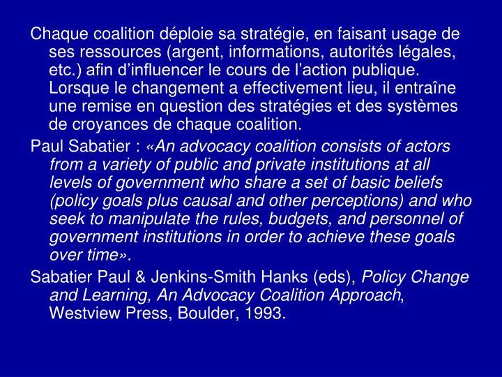 Chaque coalition déploie sa stratégie, en faisant usage de ses ressources (argent, informations, autorités légales, etc.) afin d'influencer le cours de l'action publique. Lorsque le changement a effectivement lieu, il entraîne une remise en question des stratégies et des systèmes de croyances de chaque coalition.