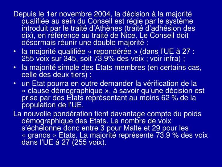 Depuis le 1er novembre 2004, la décision à la majorité qualifiée au sein du Conseil est régie par le système introduit par le traité d'Athènes (traité d'adhésion des dix), en référence au traité de Nice. Le Conseil doit désormais réunir une double majorité: