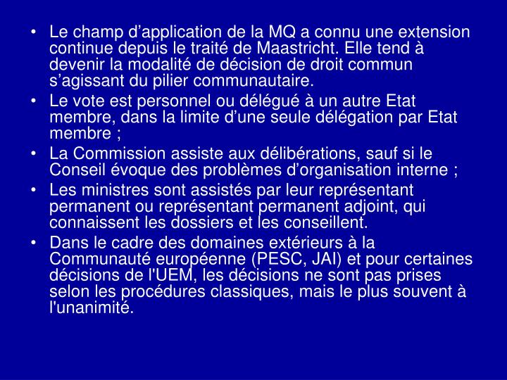 Le champ d'application de la MQ a connu une extension continue depuis le traité de Maastricht. Elle tend à devenir la modalité de décision de droit commun s'agissant du pilier communautaire.