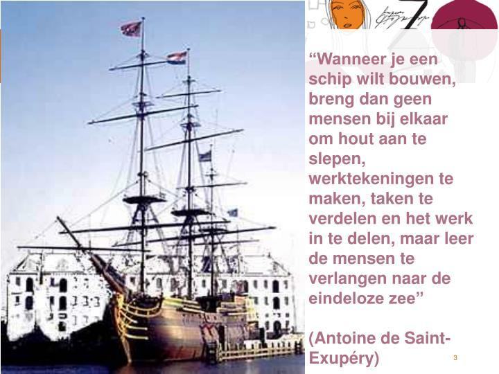 """""""Wanneer je een schip wilt bouwen, breng dan geen mensen bij elkaar om hout aan te slepen, werktekeningen te maken, taken te verdelen en het werk in te delen, maar leer de mensen te verlangen naar de eindeloze zee"""""""
