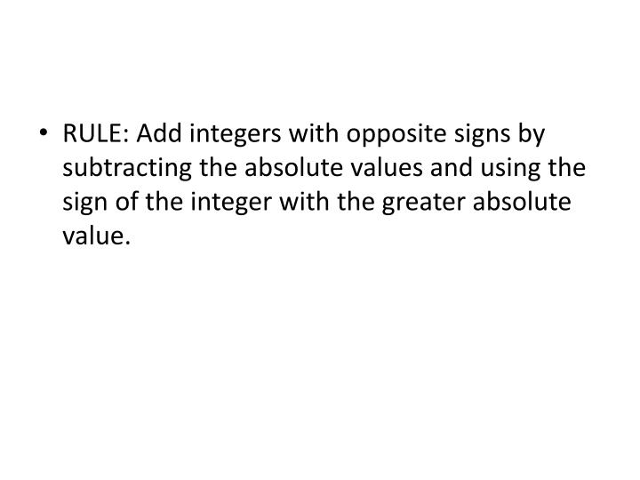 RULE: Add integers with opposite signs by subtracting the absolute values and using the sign of the integer with the greater absolute value.