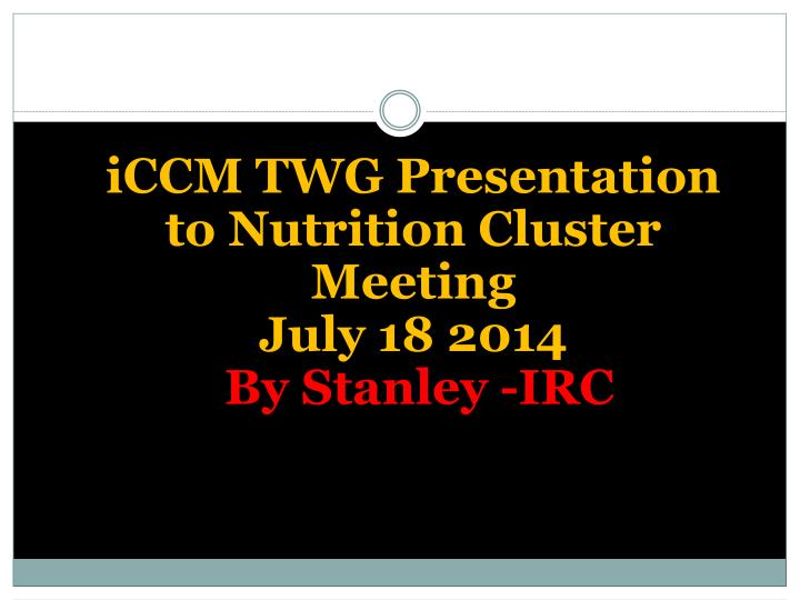 ICCM TWG Presentation to Nutrition Cluster Meeting