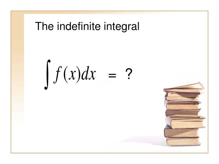 The indefinite integral