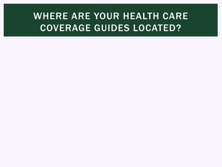 Where are your health care coverage guides located?