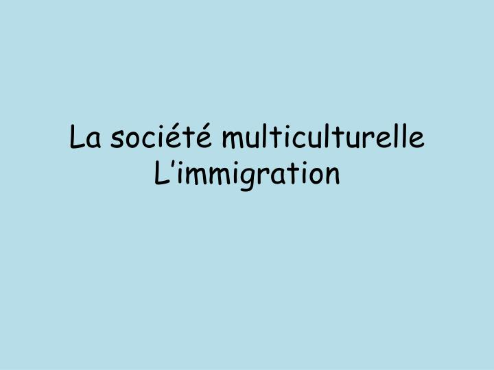 La soci t multiculturelle l immigration