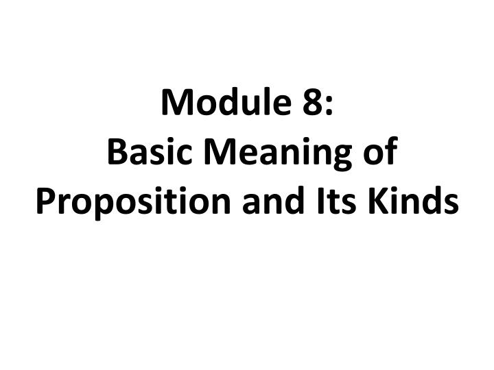 Module 8 basic meaning of proposition and its kinds