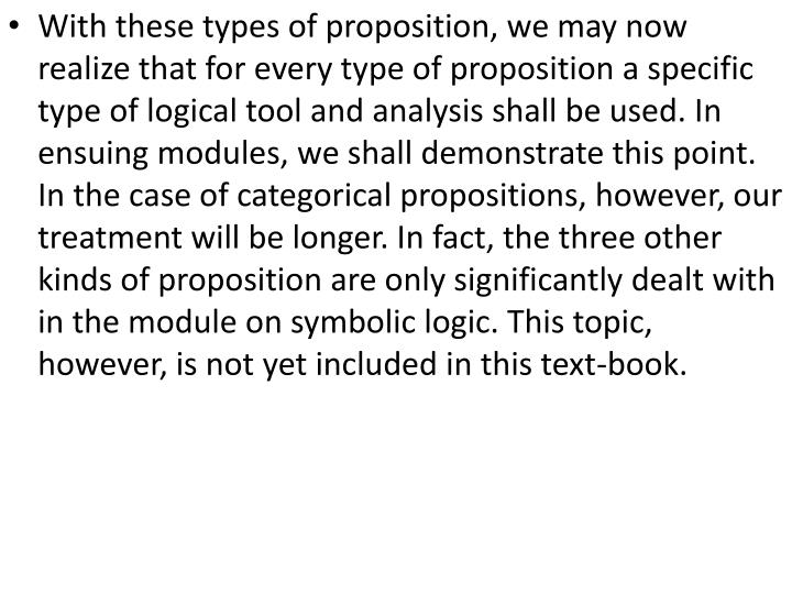 With these types of proposition, we may now realize that for every type of proposition a specific type of logical tool and analysis shall be used. In ensuing modules, we shall demonstrate this point. In the case of categorical propositions, however, our treatment will be longer. In fact, the three other kinds of proposition are only significantly dealt with in the module on symbolic logic. This topic, however, is not yet included in this text-book.