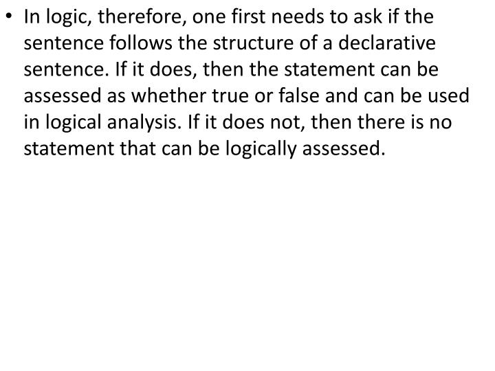 In logic, therefore, one first needs to ask if the sentence follows the structure of a declarative sentence. If it does, then the statement can be assessed as whether true or false and can be used in logical analysis. If it does not, then there is no statement that can be logically assessed.