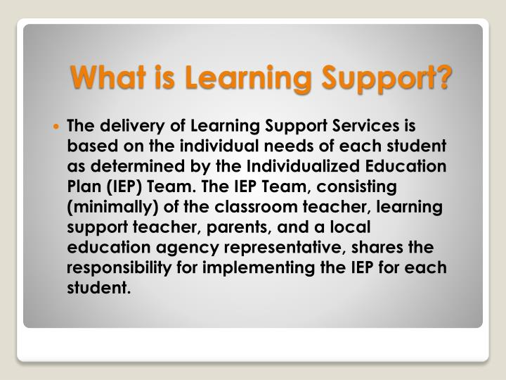 The delivery of Learning Support Services is based on the individual needs of each student as determined by the Individualized Education Plan (IEP) Team. The IEP Team, consisting (minimally) of the classroom teacher, learning support teacher, parents, and