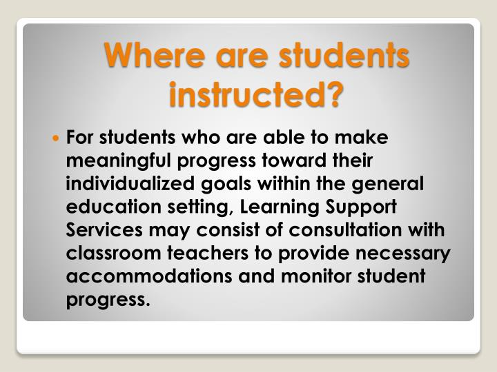 For students who are able to make meaningful progress toward their individualized goals within the general education setting, Learning Support Services may consist of