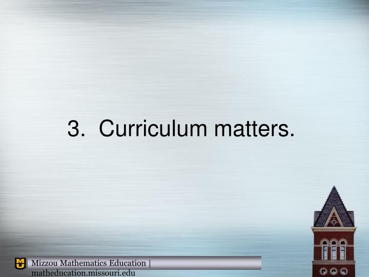 3.  Curriculum matters.