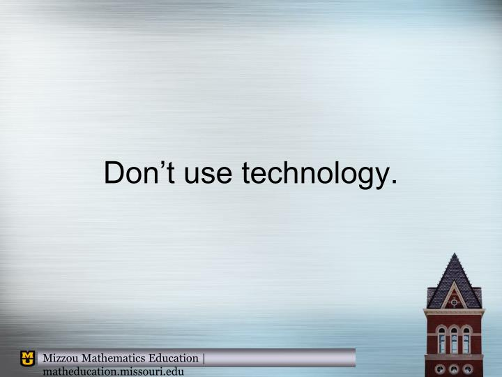 Don't use technology.