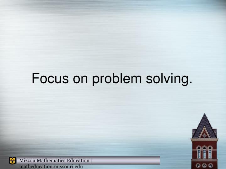 Focus on problem solving.
