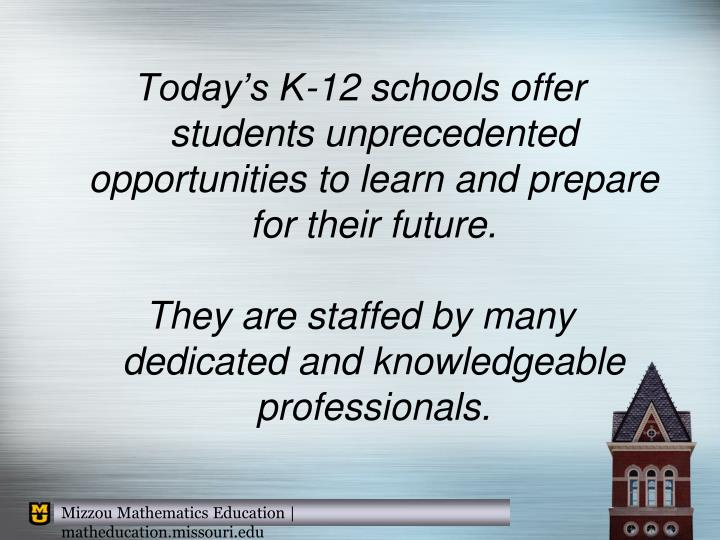 Today's K-12 schools offer students unprecedented opportunities to learn and prepare for their future.