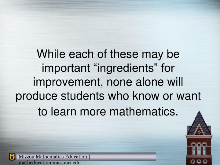 """While each of these may be important """"ingredients"""" for improvement, none alone will produce students who know or want to learn more mathematics."""