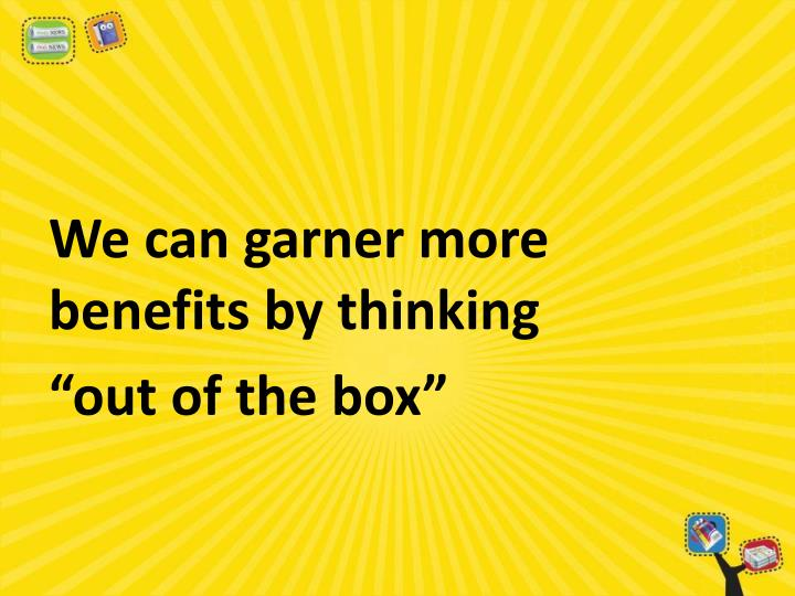 We can garner more benefits by thinking