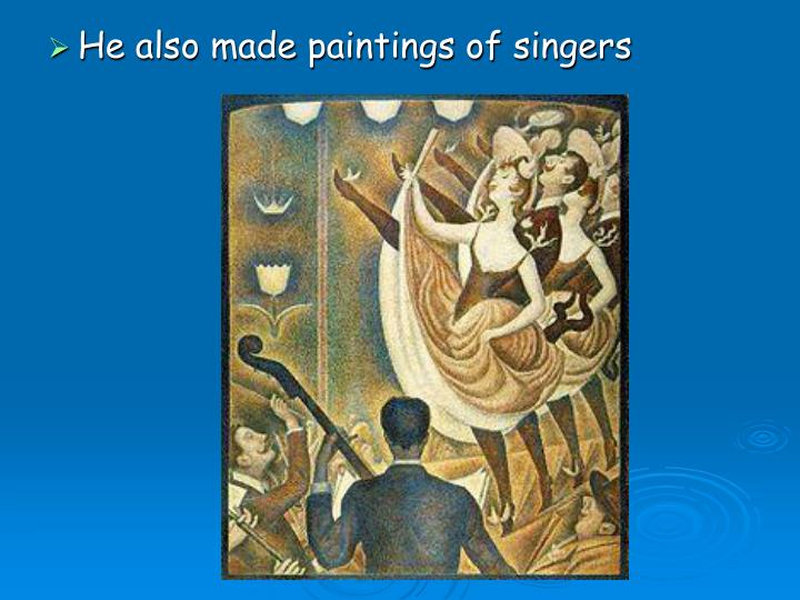 He also made paintings of singers