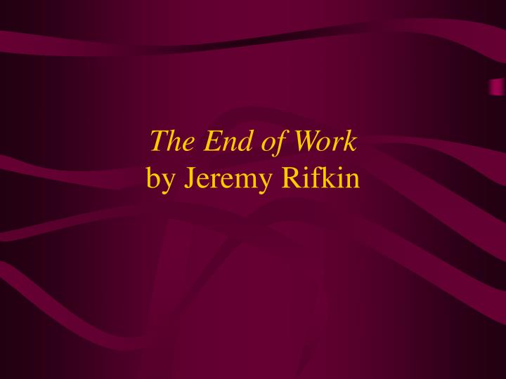 jeremy rifkins the end of work The paperback of the the end of work: the decline of the global labor force and the dawn of the post-market era by jeremy rifkin at barnes & noble.