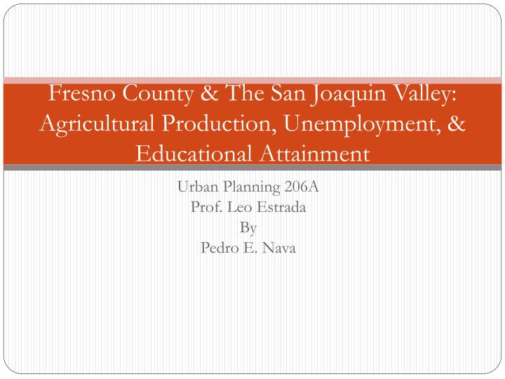Fresno County & The San Joaquin Valley: Agricultural Production, Unemployment, & Educational Attainment
